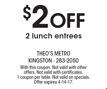 $2 Off 2 lunch entrees. With this coupon. Not valid with other offers. Not valid with certificates. 1 coupon per table. Not valid on specials. Offer expires 4-14-17.