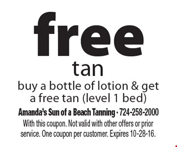Free tan. Buy a bottle of lotion & get a free tan (level 1 bed). With this coupon. Not valid with other offers or prior service. One coupon per customer. Expires 10-28-16.