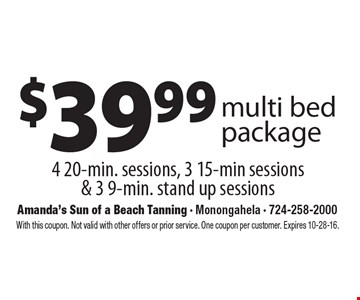 $39.99 multi bed package. 4 20-min. sessions, 3 15-min sessions & 3 9-min. stand up sessions. With this coupon. Not valid with other offers or prior service. One coupon per customer. Expires 10-28-16.