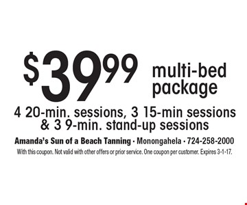 $39.99 multi-bed package 4 20-min. sessions, 3 15-min sessions & 3 9-min. stand-up sessions. With this coupon. Not valid with other offers or prior service. One coupon per customer. Expires 3-1-17.