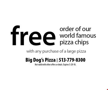 Free order of our world famous pizza chips with any purchase of a large pizza. Not valid with other offers or deals. Expires 5-20-16.