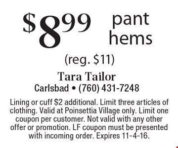$8.99 pant hems (reg. $11). Lining or cuff $2 additional. Limit three articles of clothing. Valid at Poinsettia Village only. Limit one coupon per customer. Not valid with any other offer or promotion. LF coupon must be presented with incoming order. Expires 11-4-16.