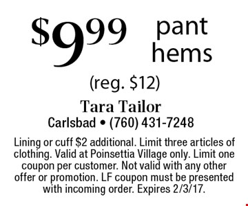 $9.99pant hems (reg. $12). Lining or cuff $2 additional. Limit three articles of clothing. Valid at Poinsettia Village only. Limit one coupon per customer. Not valid with any other offer or promotion. LF coupon must be presented with incoming order. Expires 2/3/17.