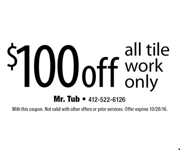 $100 off all tile work only. With this coupon. Not valid with other offers or prior services. Offer expires 10/28/16.