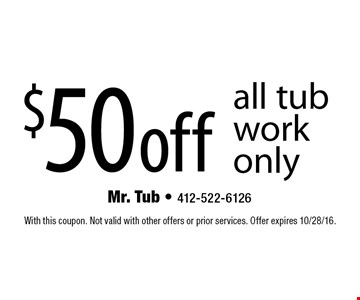 $50 off all tub work only. With this coupon. Not valid with other offers or prior services. Offer expires 10/28/16.