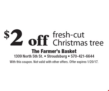 $2 off fresh-cut Christmas tree. With this coupon. Not valid with other offers. Offer expires 1/20/17.