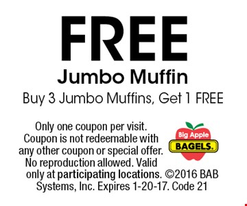 FREE Jumbo MuffinBuy 3 Jumbo Muffins, Get 1 FREE. Only one coupon per visit. Coupon is not redeemable with any other coupon or special offer. No reproduction allowed. Valid only at participating locations. 2016 BAB Systems, Inc. Expires 1-20-17. Code 21