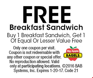 FREE Breakfast Sandwich Buy 1 Breakfast Sandwich, Get 1 Of Equal Or Lesser Value Free. Only one coupon per visit. Coupon is not redeemable with any other coupon or special offer. No reproduction allowed. Valid only at participating locations. 2016 BAB Systems, Inc. Expires 1-20-17. Code 21