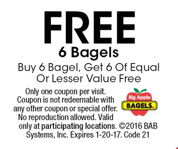 FREE 6 Bagels Buy 6 Bagel, Get 6 Of Equal Or Lesser Value Free. Only one coupon per visit. Coupon is not redeemable with any other coupon or special offer. No reproduction allowed. Valid only at participating locations. 2016 BAB Systems, Inc. Expires 1-20-17. Code 21