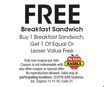 FREE Breakfast Sandwich. Buy 1 Breakfast Sandwich, Get 1 Of Equal Or Lesser Value Free. Only one coupon per visit. Coupon is not redeemable with any other coupon or special offer. No reproduction allowed. Valid only at participating locations. 2016 BAB Systems, Inc. Expires 11-11-16. Code 21