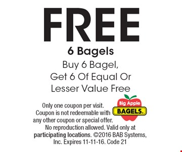 FREE 6 Bagels. Buy 6 Bagel, Get 6 Of Equal Or Lesser Value Free. Only one coupon per visit. Coupon is not redeemable with any other coupon or special offer. No reproduction allowed. Valid only at participating locations. 2016 BAB Systems, Inc. Expires 11-11-16. Code 21