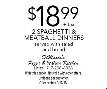 $18.99 + tax 2 spaghetti & meatball dinners served with salad and bread. With this coupon. Not valid with other offers. Limit one per customer. Offer expires 9/17/16.