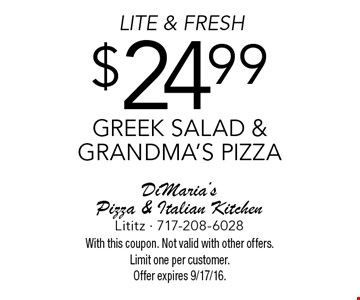 LITE & FRESH $24.99 Greek salad & grandma's pizza. With this coupon. Not valid with other offers. Limit one per customer. Offer expires 9/17/16.