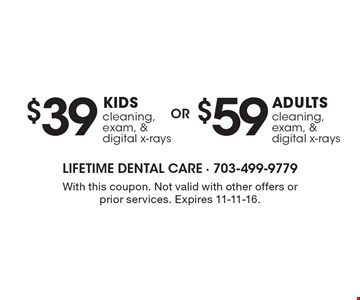 $59 ADULTS cleaning, exam, & digital x-rays. $39 KIDS cleaning, exam, & digital x-rays. . With this coupon. Not valid with other offers or prior services. Expires 11-11-16.