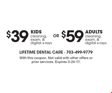 $59 adult cleaning, exam, & digital x-rays. $39 Kid cleaning, exam, & digital x-rays. With this coupon. Not valid with other offers or prior services. Expires 3-24-17.