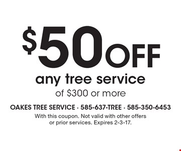 $50 Off any tree service of $300 or more. With this coupon. Not valid with other offers or prior services. Expires 2-3-17.