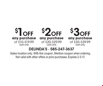 $3 OFF any purchase of $30-$39.99 cash only OR $2OFF any purchase of $20-$29.99 cash only OR $1OFF any purchase of $10-$19.99 cash only. Gates location only. With this coupon. Mention coupon when ordering. Not valid with other offers or prior purchases. Expires 2-3-17.