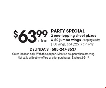 $63.99 + tax party special. 2 one-topping sheet pizzas & 50 jumbo wings - toppings extra (100 wings, add $22) - cash only. Gates location only. With this coupon. Mention coupon when ordering. Not valid with other offers or prior purchases. Expires 2-3-17.