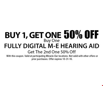 Buy One, Get The One 50% Off. Buy One FULLY DIGITAL M-E HEARING AID Get The 2nd One 50% Off. With this coupon. Valid at participating Miracle-Ear locations. Not valid with other offers or prior purchases. Offer expires 10-31-16.