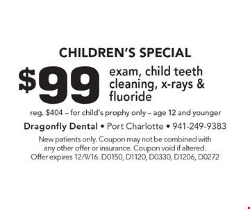 CHILDREN'S Special $99 exam, child teeth cleaning, x-rays & fluoride reg. $404 - for child's prophy only - age 12 and younger. New patients only. Coupon may not be combined with any other offer or insurance. Coupon void if altered. Offer expires 12/9/16. D0150, D1120, D0330, D1206, D0272