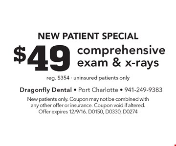 New Patient Special $49 comprehensiveexam & x-rays reg. $354 - uninsured patients only. New patients only. Coupon may not be combined with any other offer or insurance. Coupon void if altered. Offer expires 12/9/16. D0150, D0330, D0274