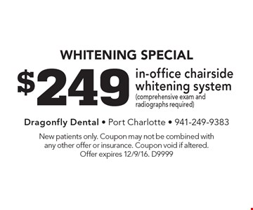 whitening special $249 in-office chairside whitening system(comprehensive exam and radiographs required). New patients only. Coupon may not be combined withany other offer or insurance. Coupon void if altered. Offer expires 12/9/16. D9999
