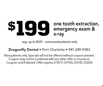 $199 one tooth extraction, emergency exam & x-ray. reg. up to $321 - uninsured patients only. New patients only. Specials will not be offered without coupon present. Coupon may not be combined with any other offer or insurance. Coupon void if altered. Offer expires 2/10/17. D7140, D0140, D0220