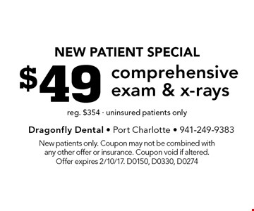 New Patient Special $49 comprehensive exam & x-rays. reg. $354 - uninsured patients only. New patients only. Coupon may not be combined with any other offer or insurance. Coupon void if altered. Offer expires 2/10/17. D0150, D0330, D0274