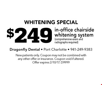 whitening special $249 in-office chairside whitening system (comprehensive exam and radiographs required). New patients only. Coupon may not be combined with any other offer or insurance. Coupon void if altered. Offer expires 2/10/17. D9999