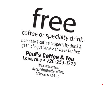 free coffee or specialty drink. Purchase 1 coffee or specialty drink & get 1 of equal or lesser value for free. With this coupon. Not valid with other offers. Offer expires 2-3-17.