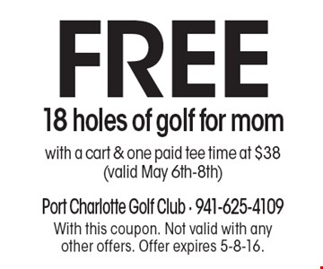FREE 18 holes of golf for mom with a cart & one paid tee time at $38 (valid May 6th-8th). With this coupon. Not valid with any other offers. Offer expires 5-8-16.
