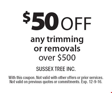 $50 Off any trimming or removals over $500. With this coupon. Not valid with other offers or prior services. Not valid on previous quotes or commitments. Exp. 12-9-16.