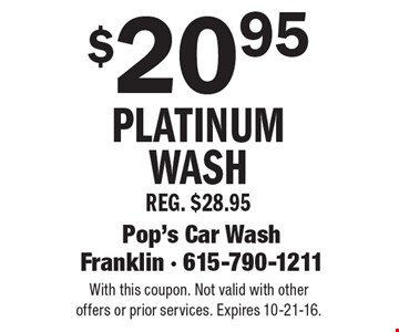 $20.95 Platinum Wash. REG. $28.95. With this coupon. Not valid with other offers or prior services. Expires 10-21-16.