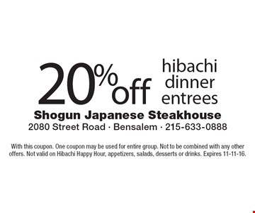 20% off hibachi dinner entrees. With this coupon. One coupon may be used for entire group. Not to be combined with any other offers. Not valid on Hibachi Happy Hour, appetizers, salads, desserts or drinks. Expires 11-11-16.