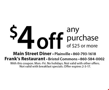 $4 off any purchase of $25 or more. With this coupon. Mon.-Fri. No holidays. Not valid with other offers. Not valid with breakfast specials. Offer expires 2-3-17.