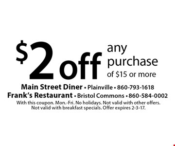 $2 off any purchase of $15 or more. With this coupon. Mon.-Fri. No holidays. Not valid with other offers. Not valid with breakfast specials. Offer expires 2-3-17.