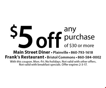 $5 off any purchase of $30 or more. With this coupon. Mon.-Fri. No holidays. Not valid with other offers. Not valid with breakfast specials. Offer expires 2-3-17.