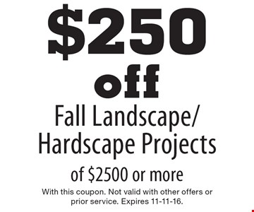 $250 off Fall Landscape/Hardscape Projects of $2500 or more. With this coupon. Not valid with other offers or prior service. Expires 11-11-16.