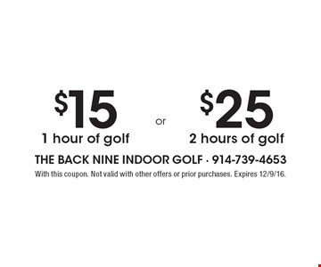 $15 1 hour of golf or $25 2 hours of golf. With this coupon. Not valid with other offers or prior purchases. Expires 12/9/16.