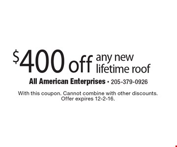 $400 off any new lifetime roof. With this coupon. Cannot combine with other discounts.Offer expires 12-2-16.