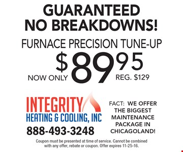 Guaranteed No Breakdowns! $89.95 furnace precision tune-up. Reg. $129. Coupon must be presented at time of service. Cannot be combined with any offer, rebate or coupon. Offer expires 11-25-16.