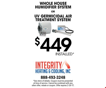 *$449 INSTALLED. WHOLE HOUSE HUMIDIFIER SYSTEM OR UV GERMICIDAL AIR TREATMENT SYSTEM. *See store of details. Coupon must be presented at time of service. Cannot be combined with any other offer, rebate or coupon. Offer expires 2-28-17.