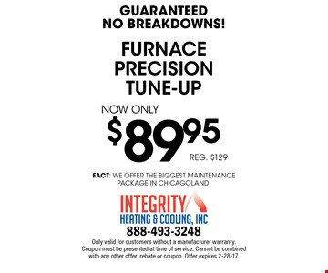 Guaranteed No Breakdowns! $89.95 furnace precision tune-up. Reg. $129. Only valid for customers without a manufacturer warranty. Coupon must be presented at time of service. Cannot be combined with any other offer, rebate or coupon. Offer expires 2-28-17.