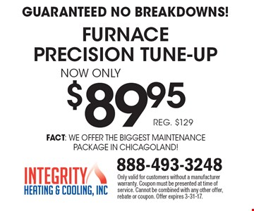 Guaranteed no breakdowns! $89.95 furnace precision tune-up. Reg. $129. Only valid for customers without a manufacturer warranty. Coupon must be presented at time of service. Cannot be combined with any other offer, rebate or coupon. Offer expires 3-31-17.