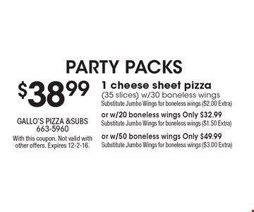 $38.99 for 1 cheese sheet pizza (35 slices) w/30 boneless wings. Substitute Jumbo Wings for boneless wings ($2.00 Extra) or w/20 boneless wings Only $32.99. Substitute Jumbo Wings for boneless wings ($1.50 Extra) or w/50 boneless wings Only $49.99. Substitute Jumbo Wings for boneless wings ($3.00 Extra). With this coupon. Not valid with other offers. Expires 12-2-16.