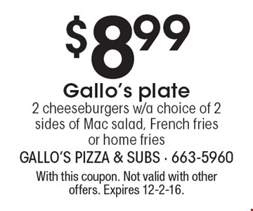 $8.99 Gallo's plate, 2 cheeseburgers w/a choice of 2 sides of Mac salad, French fries or home fries. With this coupon. Not valid with other offers. Expires 12-2-16.