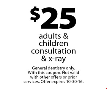$25 adults & children consultation & x-ray. General dentistry only.With this coupon. Not valid with other offers or prior services. Offer expires 10-30-16.