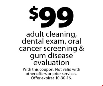 $99 adult cleaning, dental exam, oral cancer screening & gum disease evaluation. With this coupon. Not valid with other offers or prior services. Offer expires 10-30-16.