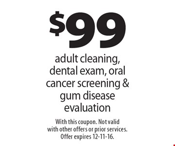 $99 adult cleaning, dental exam, oral cancer screening & gum disease evaluation. With this coupon. Not valid with other offers or prior services. Offer expires 12-11-16.