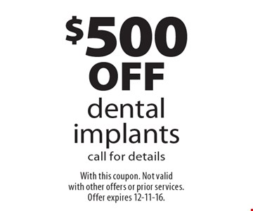 $500off dental implants. Call for details. With this coupon. Not valid with other offers or prior services. Offer expires 12-11-16.
